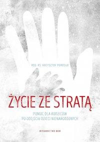Życie ze stratą. Pomoc dla rodziców po odejściu dzieci nienarodzonych - ks. Krzysztof Porosło - ebook