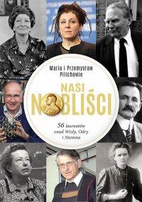 Nasi Nobliści. 56 laureatów znad Wisły, Odry i Niemna - Maria Pilich - ebook