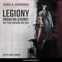 Legiony. Droga do legendy. Nie tylko Pierwsza Brygada 1914-1916 - Marek A. Koprowski - audiobook