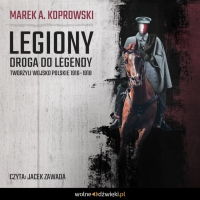 Legiony. Droga do legendy. Tworzyli Wojsko Polskie 1916–1918 - Marek A. Koprowski - audiobook