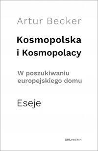 Kosmopolska i Kosmopolacy. W poszukiwaniu europejskiego domu. Eseje - Artur Becker - ebook