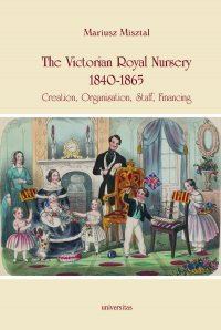 The Victorian Royal Nursery, 1840-1865. Creation, Organisation, Staff, Financing - Mariusz Misztal - ebook