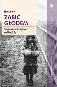 Zabić głodem. Sowieckie ludobójstwo na Ukrainie - Miron Dolot - ebook