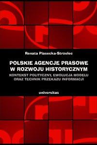 Polskie agencje prasowe w rozwoju historycznym. Kontekst polityczny, ewolucja modelu oraz technik przekazu informacji - Renata Piasecka–Strzelec - ebook