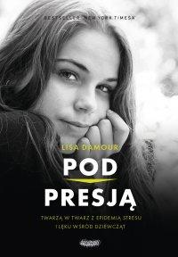 Pod presją. Twarzą w twarz z epidemią stresu i lęku wśród dziewcząt - Lisa Damour - ebook