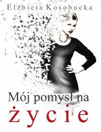 Mój pomysł na życie - Elżbieta Kosobucka - ebook
