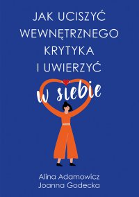 Jak uciszyć wewnętrznego krytyka i uwierzyć w siebie - Alina Adamowicz - ebook