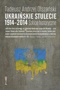 Ukraińskie stulecie 1914-2014. Szkice historyczne - Tadeusz Andrzej Olszański - ebook