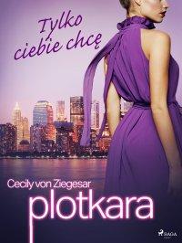 Plotkara 6: Tylko ciebie chcę - Cecily von Ziegesar - ebook