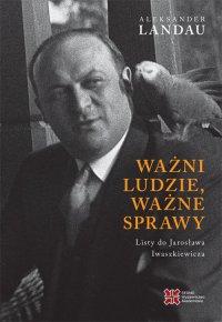 Ważni ludzie, ważne sprawy. Listy do Jarosława Inwaszkiewicza - Aleksander Landau - ebook