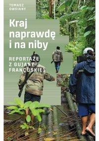 Kraj naprawdę i na niby. Reportaże z Gujany Francuskiej - Tomasz Owsiany - ebook