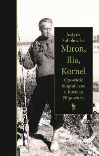 Miron, Ilia, Kornel. Opowieść biograficzna o Kornelu Filipowiczu - Justyna Sobolewska - ebook