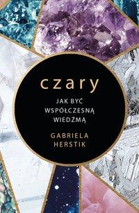 Czary. Jak być współczesną wiedźmą - Gabriela Herstik - ebook