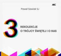 3 rekolekcje o Trójcy Świętej i o nas - Paweł Sawiak SJ - audiobook