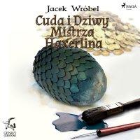 Cuda i dziwy Mistrza Haxerlina - Jacek Wróbel - audiobook
