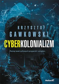 Cyberkolonializm. Poznaj świat cyfrowych przyjaciół i wrogów - Krzysztof Gawkowski - ebook