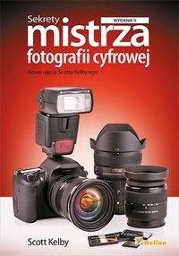 Sekrety mistrza fotografii cyfrowej. Nowe ujęcia Scotta Kelby'ego. Wydanie II - Scott Kelby - ebook