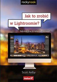 Jak to zrobić w Lightroomie? Najkrótsze drogi do najlepszych rozwiązań - Scott Kelby - ebook