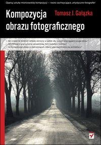 Kompozycja obrazu fotograficznego - Tomasz J. Gałązka - ebook