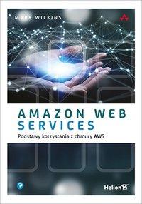 Amazon Web Services. Podstawy korzystania z chmury AWS - Mark Wilkins - ebook