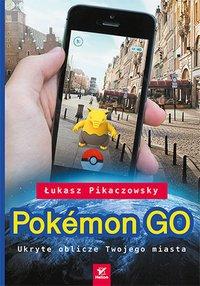Pokémon GO. Ukryte oblicze Twojego miasta - Łukasz Pikaczowsky - ebook