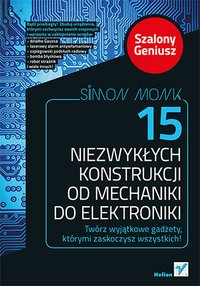 15 niezwykłych konstrukcji od mechaniki do elektroniki. Szalony Geniusz - Simon Monk - ebook