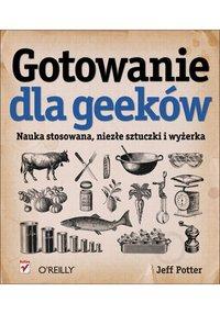 Gotowanie dla geeków. Nauka stosowana, niezłe sztuczki i wyżerka - Jeff Potter - ebook