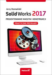 SolidWorks 2017. Projektowanie maszyn i konstrukcji. Praktyczne przykłady - Jerzy Domański - ebook