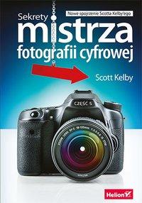 Sekrety mistrza fotografii cyfrowej. Nowe spojrzenie Scotta Kelby'ego - Scott Kelby - ebook
