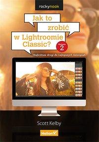 Jak to zrobić w Lightroomie Classic? Najkrótsze drogi do najlepszych rozwiązań. Wydanie II - Scott Kelby - ebook