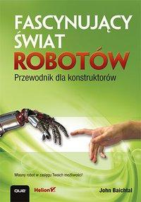 Fascynujący świat robotów. Przewodnik dla konstruktorów - John Baichtal - ebook