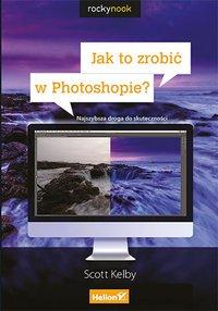 Jak to zrobić w Photoshopie? Najszybsza droga do skuteczności - Scott Kelby - ebook