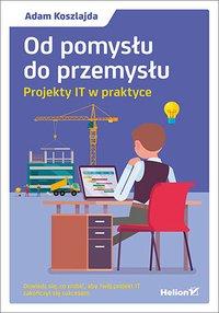 Od pomysłu do przemysłu. Projekty IT w praktyce - Adam Koszlajda - ebook