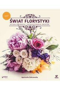 Świat florystyki. Sztuka układania i fotografowania kwiatów. Wydanie II rozszerzone - Agnieszka Zakrzewska - ebook