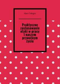 Praktyczne zastosowanie etyki wpracy inaszym prywatnym życiu - Alan Coleger - ebook