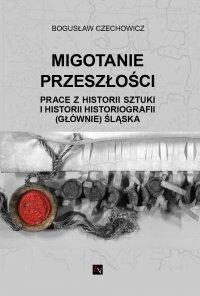 Migotanie przeszłości. Prace z historii sztuki i historii historiografii (głównie) Śląska - Bogusław Czechowicz - ebook