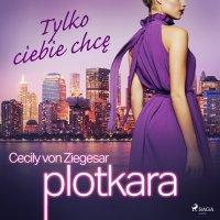 Plotkara 6: Tylko ciebie chcę - Cecily von Ziegesar - audiobook
