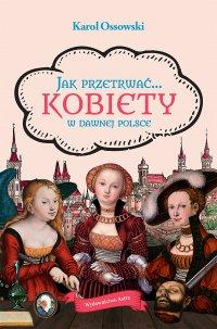 Jak przetrwać… Kobiety w dawnej Polsce - Karol Ossowski - ebook