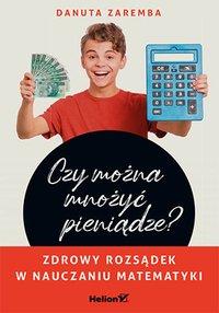 Czy można mnożyć pieniądze? Zdrowy rozsądek w nauczaniu matematyki - Danuta Zaremba - ebook