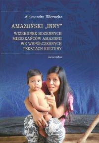 Amazoński Inny. Wizerunek rdzennych mieszkańców Amazonii we współczesnych tekstach kultury - Aleksandra Wierucka - ebook