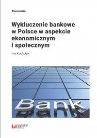 Wykluczenie bankowe w Polsce w aspekcie ekonomicznym i społecznym - Iwa Kuchciak - ebook