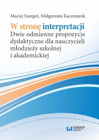 W stronę interpretacji. Dwie odmienne propozycje dydaktyczne dla nauczycieli młodzieży szkolnej i akademickiej - Maciej Szargot - ebook