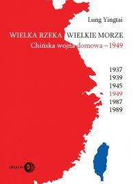 Wielka rzeka, wielkie morze. Chińska wojna domowa 1949 - Yingtai Lung - ebook