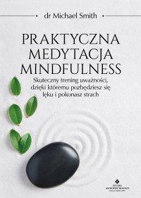 Praktyczna medytacja mindfulness. Skuteczny trening uważności, dzięki któremu pozbędziesz się lęku i pokonasz strach - Michael Smith - ebook