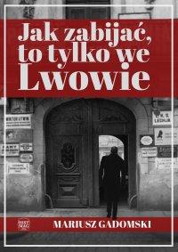 Jak zabijać, to tylko we Lwowie - Mariusz Gadomski - ebook
