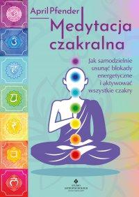 Medytacja czakralna. Jak samodzielnie usunąć blokady energetyczne i aktywować wszystkie czakry - April Pfender - ebook