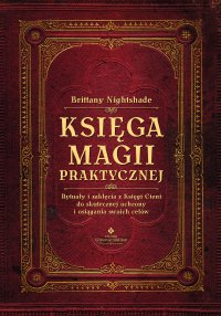 Księga magii praktycznej. Rytuały i zaklęcia z Księgi Ceni do skutecznej ochrony i osiągania swoich celów - Brittany Nightshade - ebook