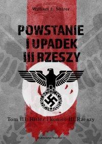 Powstanie i upadek III Rzeszy. Tom III: Hitler i koniec III Rzeszy - William L. Shirer - ebook