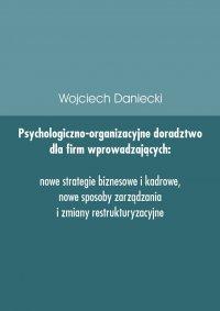 Psychologiczno-organizacyjne doradztwo dla firm wprowadzających nowe strategie, sposoby zarządzania i zmiany restrukturyzacyjne - Wojciech Daniecki - ebook
