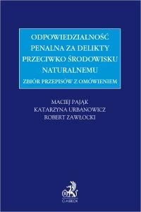 Zbiór przepisów z omówieniem - odpowiedzialność penalna za delikty przeciwko środowisku naturalnemu - Maciej Pająk - ebook